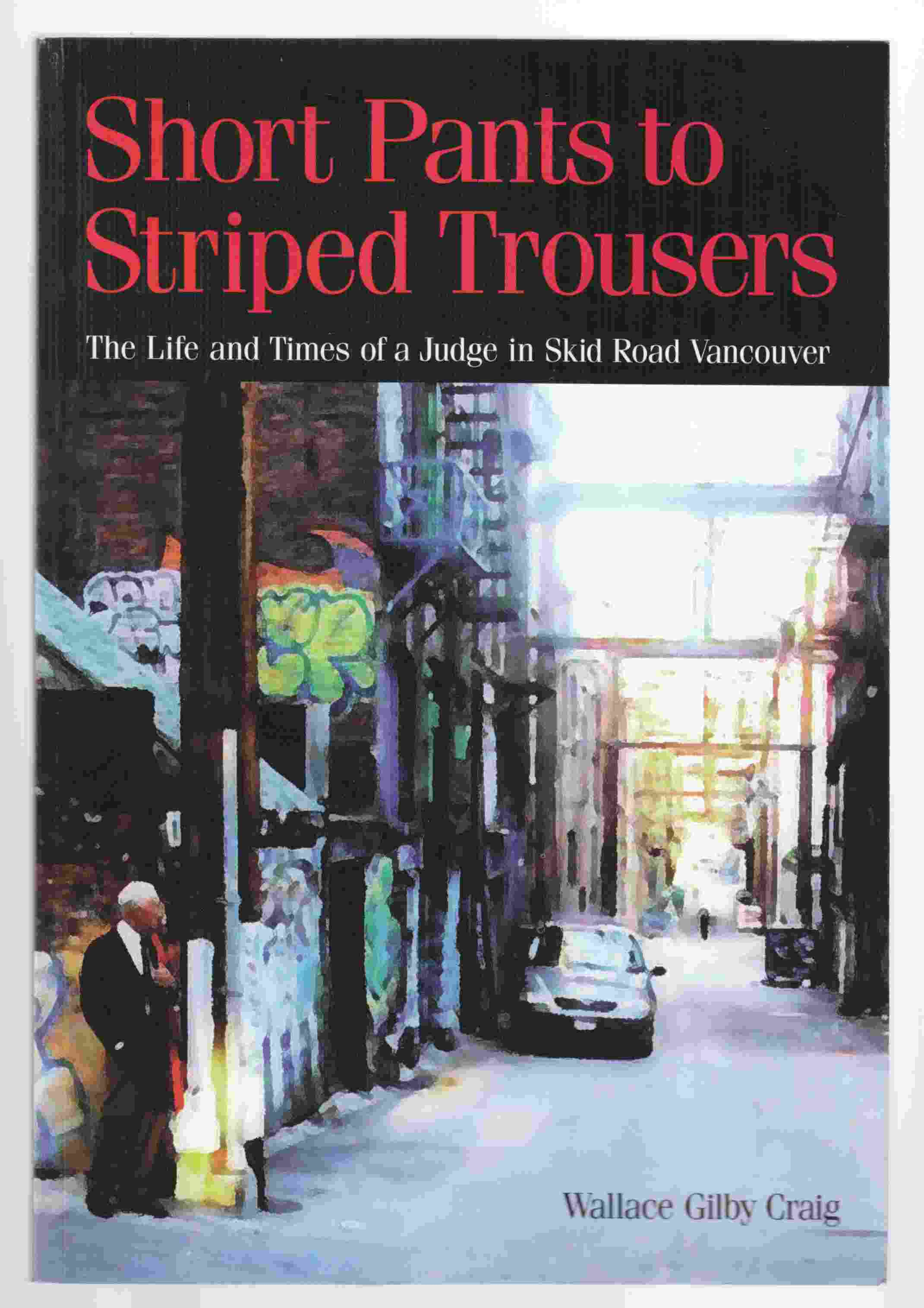 Short Pants To Striped Trousers: The life and times of a Judge in Skid Road Vancouver